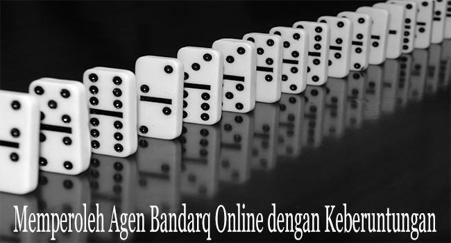 Memperoleh Agen Bandarq Online dengan Keberuntungan Besar